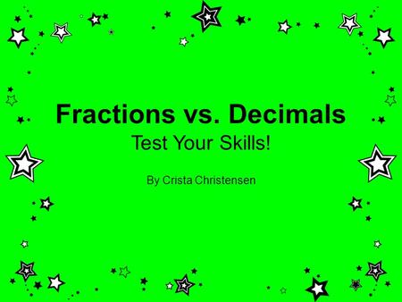 Fractions vs. Decimals Test Your Skills! By Crista Christensen.