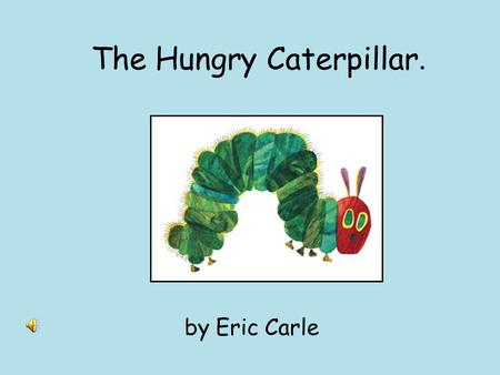 The Hungry Caterpillar. by Eric Carle In the moonlight, a small egg is resting on a leaf..