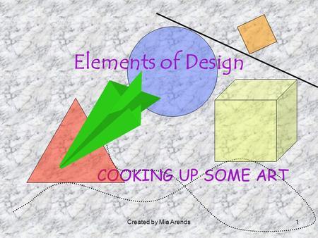 Created by Mia Arends1 COOKING UP SOME ART Elements of Design.