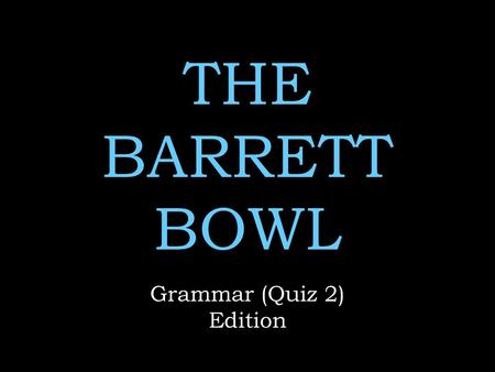 THE BARRETT BOWL Grammar (Quiz 2) Edition. Rules No name calling No whining  No use of any notes Remember to keep your voices low when discussing answers.