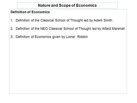 Nature and Scope of Economics Definition of Economics 1.Definition of the Classical School of Thought led by Adam Smith 2.Definition of the NEO Classical.