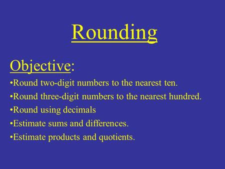 Rounding Objective: Round two-digit numbers to the nearest ten. Round three-digit numbers to the nearest hundred. Round using decimals Estimate sums and.
