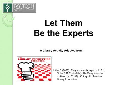 Let Them Be the Experts Miller, S. (2009). They are already experts. In R. L. Sittler & D. Cook (Eds.), The library instruction cookbook (pp. 52-53). Chicago,