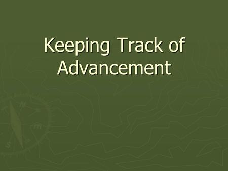 Keeping Track of Advancement. Advancement: ► One method leaders use to help boys fulfill the aims of the Boy Scouts of America ► Provides scouts recognition.