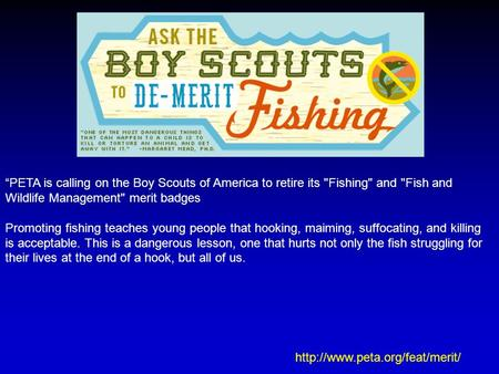 """PETA is calling on the Boy Scouts of America to retire its Fishing and Fish and Wildlife Management merit badges Promoting fishing teaches young people."