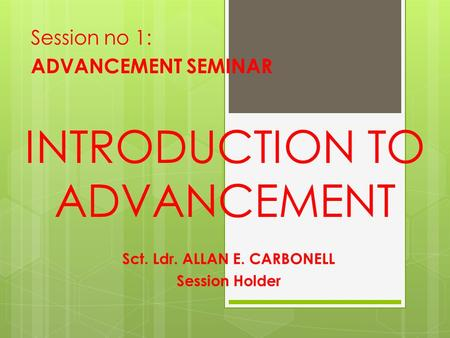 INTRODUCTION TO ADVANCEMENT Session no 1: ADVANCEMENT SEMINAR Sct. Ldr. ALLAN E. CARBONELL Session Holder.