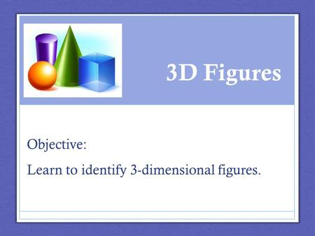 3D Figures Objective: Learn to identify 3-dimensional figures.