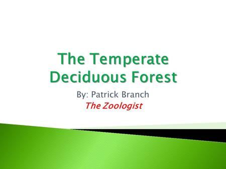 By: Patrick Branch The Zoologist.  There are many amazing animals in the temperate deciduous forest, like squirrels or deer, but on this slide, we are.