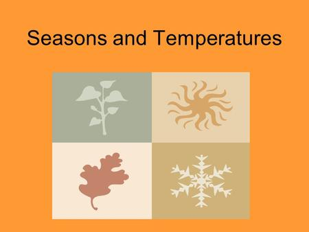 Seasons and Temperatures. Seasons Weather and temperatures change as the seasons change The seasons change in a pattern: Winter, Spring, Summer, and Fall.