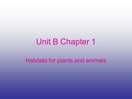 Unit B Chapter 1 Habitats for plants and animals.