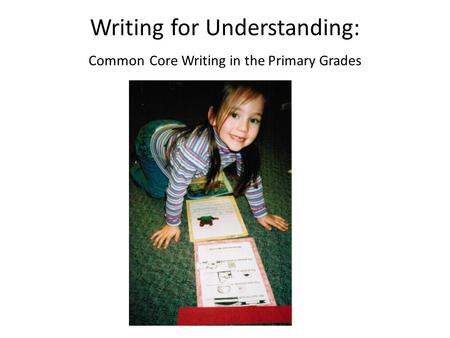 Writing for Understanding: Common Core Writing in the Primary Grades