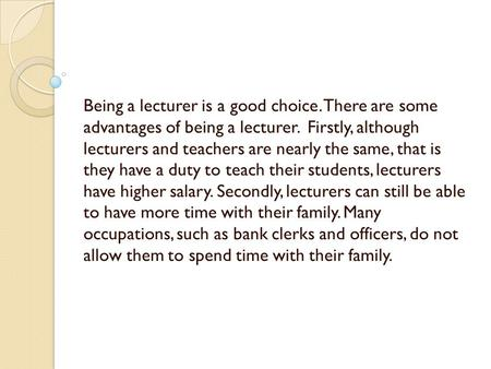 Being a lecturer is a good choice. There are some advantages of being a lecturer. Firstly, although lecturers and teachers are nearly the same, that is.