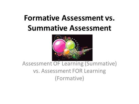 Formative Assessment vs. Summative Assessment Assessment OF Learning (Summative) vs. Assessment FOR Learning (Formative)