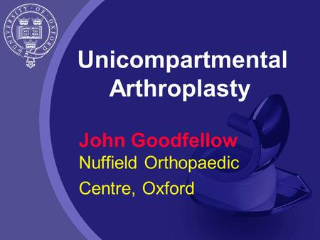 Unicompartmental Arthroplasty John Goodfellow Nuffield Orthopaedic Centre, Oxford.