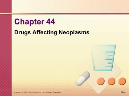 Slide 1 Copyright © 2007, 2004 by Mosby, Inc., an affiliate of Elsevier Inc. Chapter 44 Drugs Affecting Neoplasms.