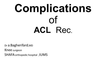 Complications of ACL Rec. Dr a. Bagherifard,MD Knee surgeon SHAFA orthopedic hospital, IUMS.