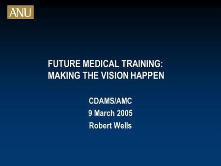 FUTURE MEDICAL TRAINING: MAKING THE VISION HAPPEN CDAMS/AMC 9 March 2005 Robert Wells.