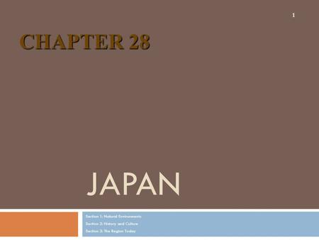 JAPAN Section 1: Natural Environments Section 2: History and Culture Section 3: The Region Today 1 CHAPTER 28.