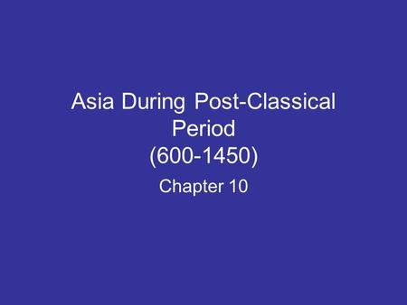 Asia During Post-Classical Period (600-1450) Chapter 10.