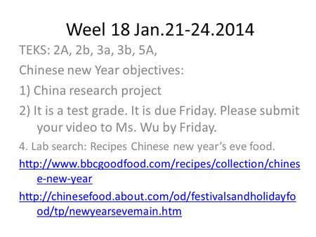 Weel 18 Jan.21-24.2014 TEKS: 2A, 2b, 3a, 3b, 5A, Chinese new Year objectives: 1) China research project 2) It is a test grade. It is due Friday. Please.