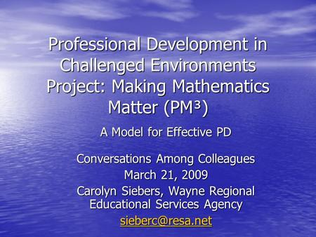 Professional Development in Challenged Environments Project: Making Mathematics Matter (PM³) A Model for Effective PD Conversations Among Colleagues March.