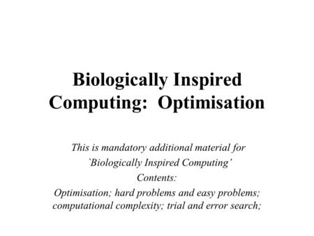Biologically Inspired Computing: Optimisation This is mandatory additional material for `Biologically Inspired Computing' Contents: Optimisation; hard.