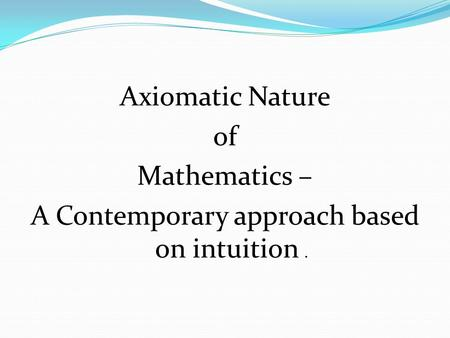Axiomatic Nature of Mathematics – A Contemporary approach based on intuition.