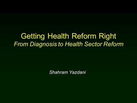 Getting Health Reform Right From Diagnosis to Health Sector Reform Shahram Yazdani.