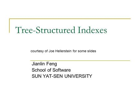 Tree-Structured Indexes Jianlin Feng School of Software SUN YAT-SEN UNIVERSITY courtesy of Joe Hellerstein for some slides.
