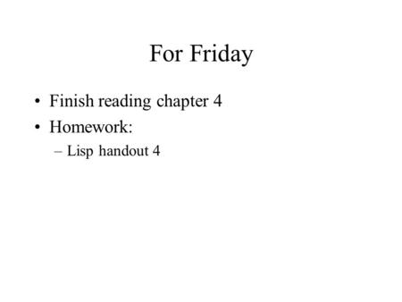 For Friday Finish reading chapter 4 Homework: –Lisp handout 4.