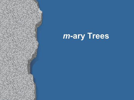 M-ary Trees. m-ary trees Some trees need to be searched efficiently, but have more than two children l parse trees l game trees l genealogical trees,