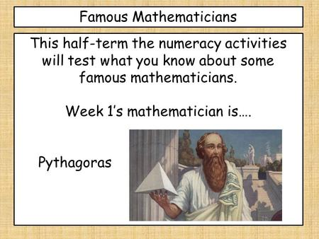Famous Mathematicians This half-term the numeracy activities will test what you know about some famous mathematicians. Week 1's mathematician is…. Pythagoras.