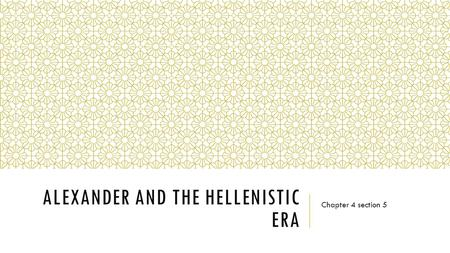 ALEXANDER AND THE HELLENISTIC ERA Chapter 4 section 5.