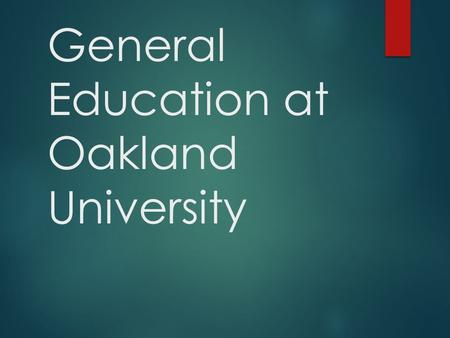 General Education at Oakland University. General Education  Broad-based knowledge  Skills  Preparation for citizenship, further study, and careers.