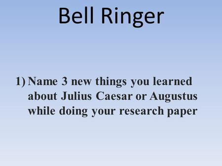 Bell Ringer 1)Name 3 new things you learned about Julius Caesar or Augustus while doing your research paper.