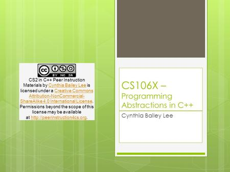 CS106X – Programming Abstractions in C++ Cynthia Bailey Lee CS2 in C++ Peer Instruction Materials by Cynthia Bailey Lee is licensed under a Creative Commons.