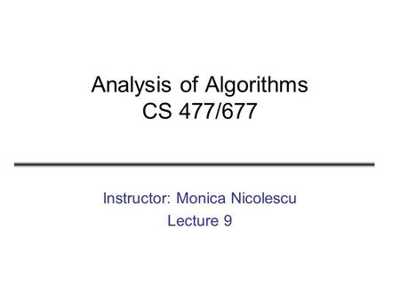 Analysis of Algorithms CS 477/677 Instructor: Monica Nicolescu Lecture 9.