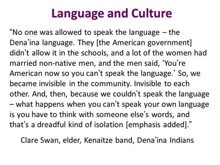 "Language and Culture "" No one was allowed to speak the language – the Dena ' ina language. They [the American government] didn ' t allow it in the schools,"