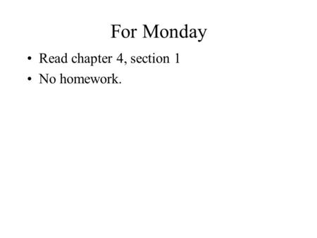For Monday Read chapter 4, section 1 No homework..