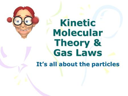 Kinetic Molecular Theory & Gas Laws It's all about the particles.