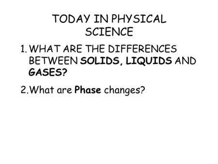 1.WHAT ARE THE DIFFERENCES BETWEEN SOLIDS, LIQUIDS AND GASES? 2.What are Phase changes? TODAY IN PHYSICAL SCIENCE.