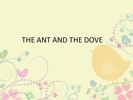THE ANT AND THE DOVE. One hot day, an ant was searching for some water. After walking around for some time, she came to a spring.