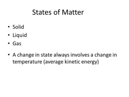 States of Matter Solid Liquid Gas A change in state always involves a change in temperature (average kinetic energy)
