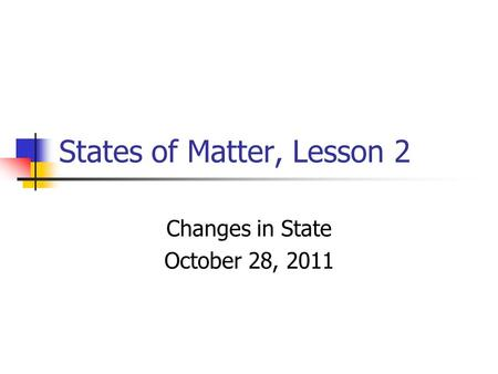 States of Matter, Lesson 2 Changes in State October 28, 2011.