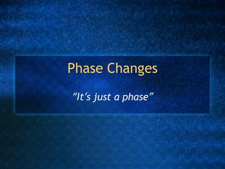 "Phase Changes ""It's just a phase"". States of Matter Solid, liquid and gas (plasma) Changes between states are called ""phase changes"" Caused by a change."