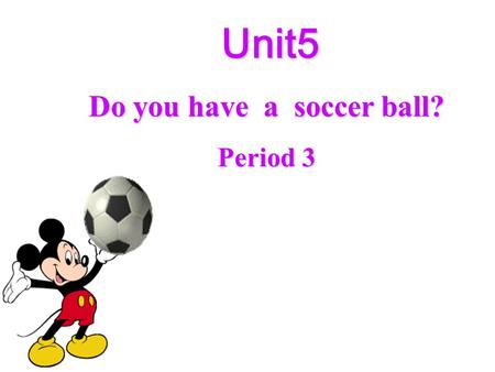 Unit5 Unit5 Do you have a soccer ball? Period 3 A chant I have, you have, they have. She has, he has, Mary has. Do I, do you, do they? Does she, does.