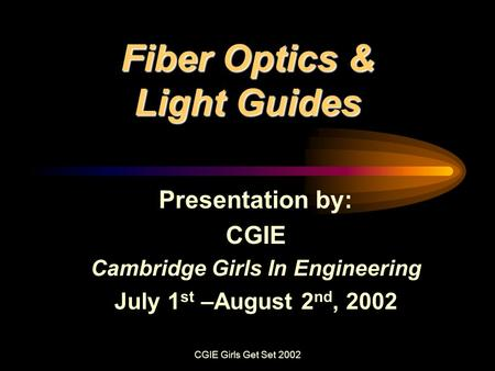 CGIE Girls Get Set 2002 Fiber Optics & Light Guides Presentation by: CGIE Cambridge Girls In Engineering July 1 st –August 2 nd, 2002.