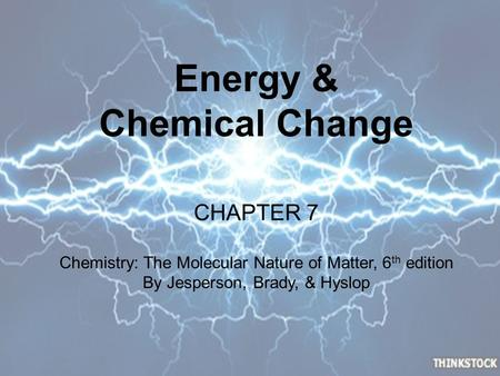Energy & Chemical Change CHAPTER 7 Chemistry: The Molecular Nature of Matter, 6 th edition By Jesperson, Brady, & Hyslop.