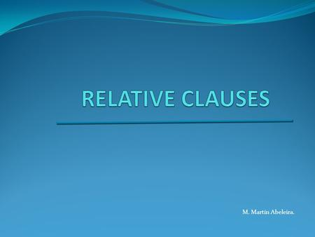 M. Martín Abeleira.. What are relative clauses? A subordinate clause depending on a main clause which allows us to add information about people or things.