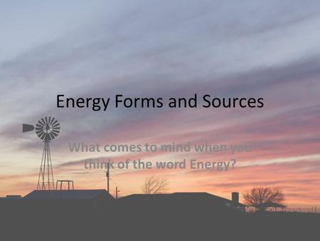 Energy Forms and Sources What comes to mind when you think of the word Energy?